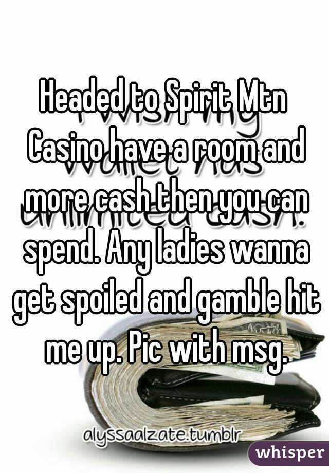 Headed to Spirit Mtn Casino have a room and more cash then you can spend. Any ladies wanna get spoiled and gamble hit me up. Pic with msg.