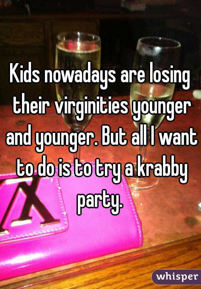 Kids nowadays are losing their virginities younger and younger. But all I want to do is to try a krabby party.