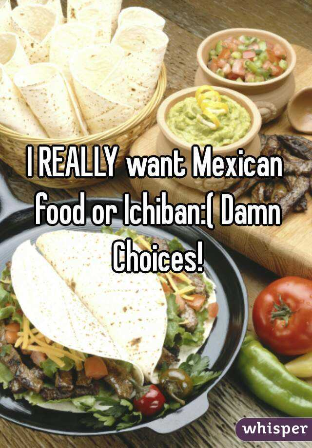 I REALLY want Mexican food or Ichiban:( Damn Choices!