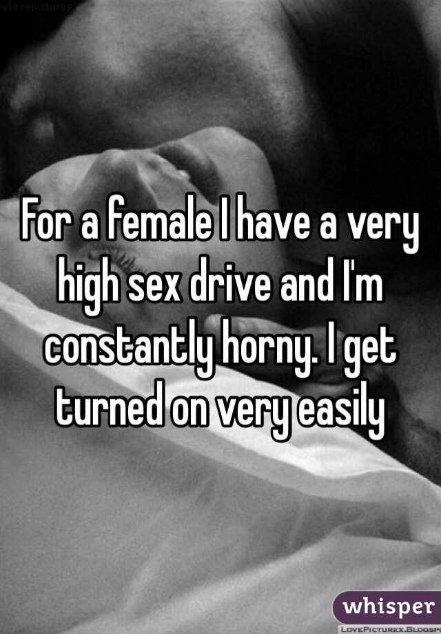 For a female I have a very high sex drive and I'm constantly horny. I get turned on very easily