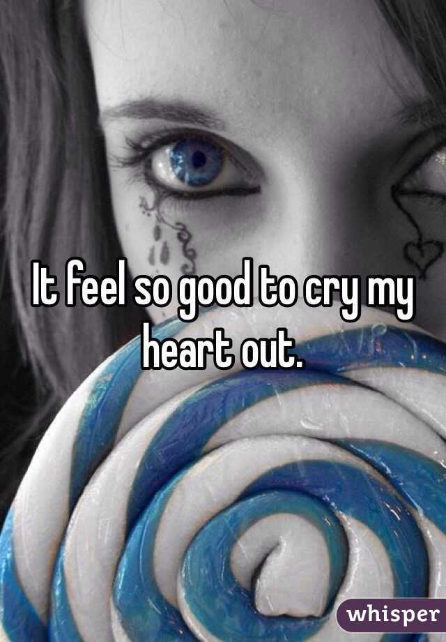 It feel so good to cry my heart out.