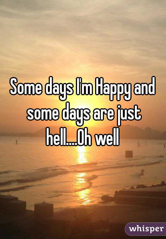 Some days I'm Happy and some days are just hell....Oh well
