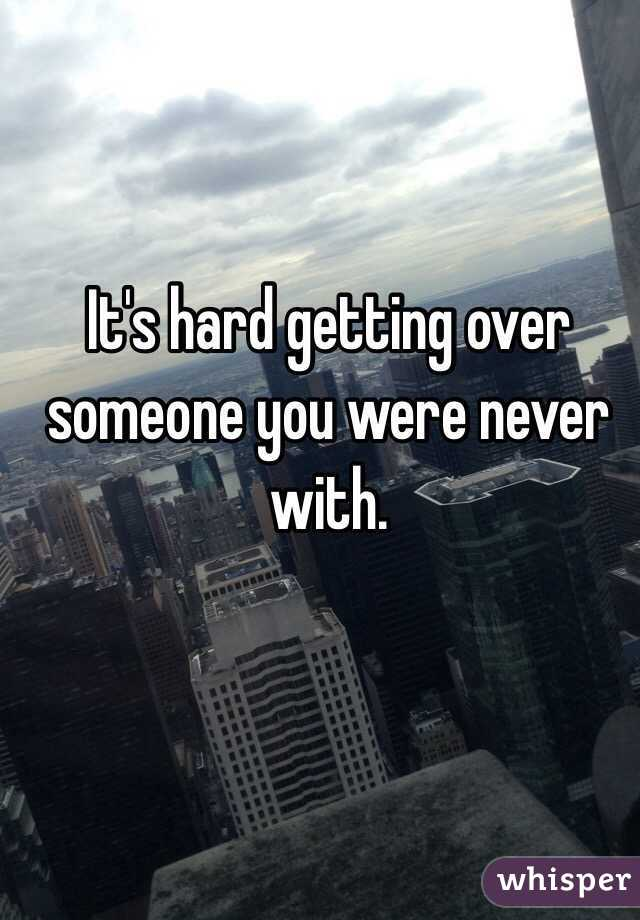 It's hard getting over someone you were never with.