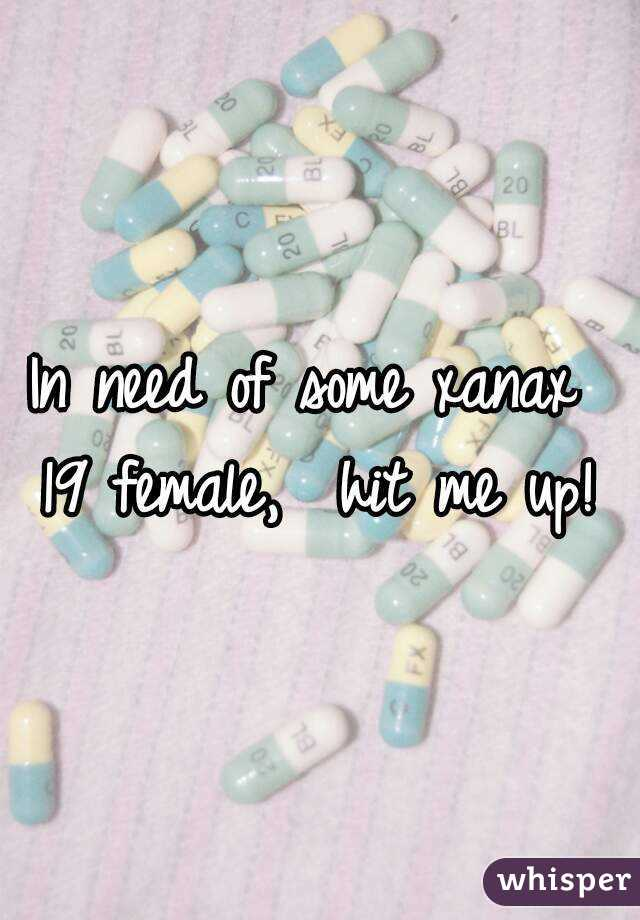 In need of some xanax  19 female,  hit me up!