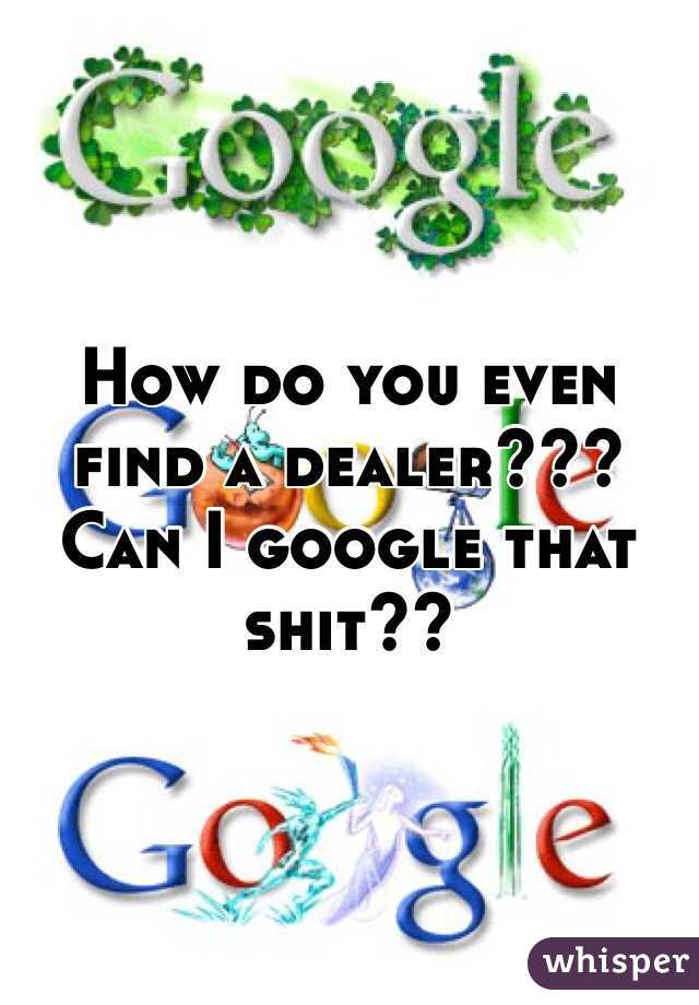 How do you even find a dealer???  Can I google that shit??