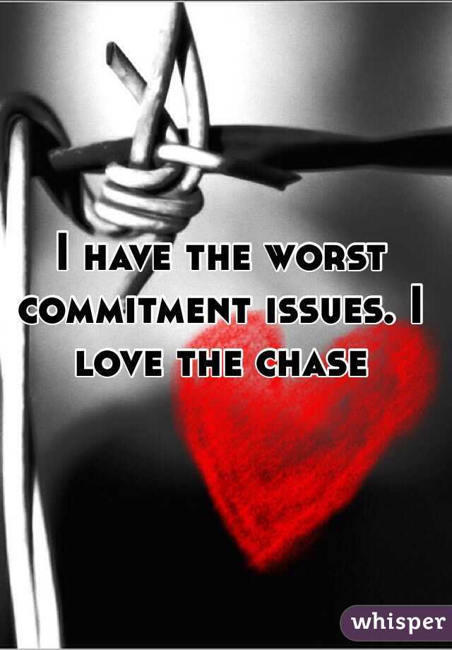 I have the worst commitment issues. I love the chase