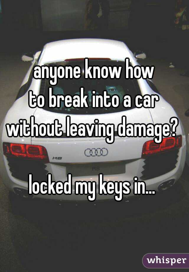 anyone know how  to break into a car  without leaving damage?   locked my keys in...