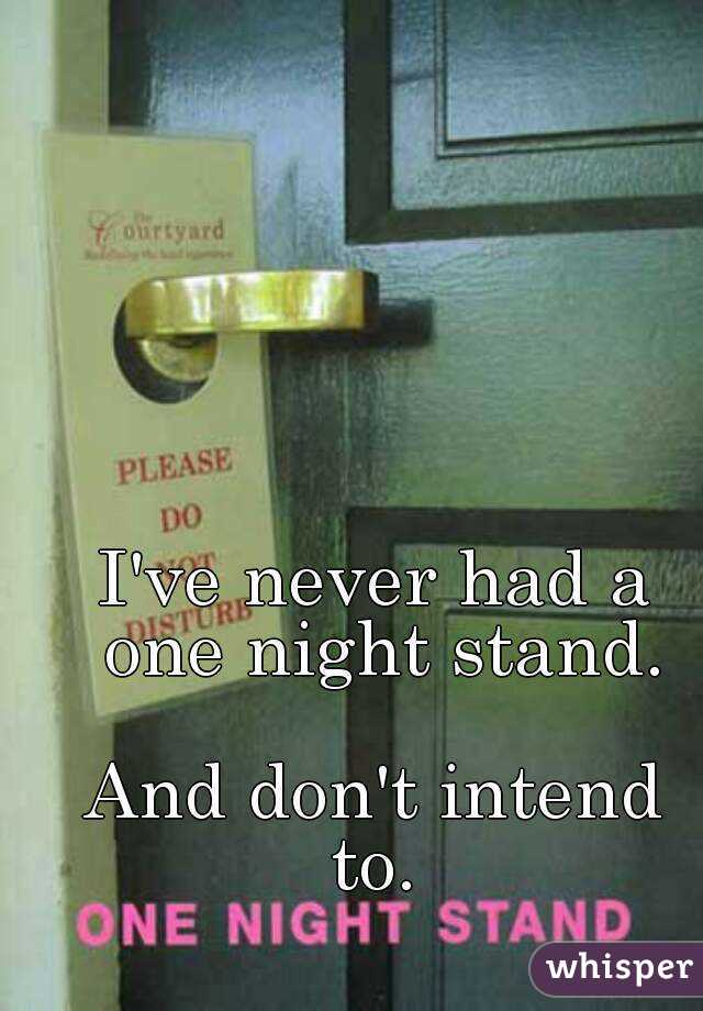 I've never had a one night stand.  And don't intend to.