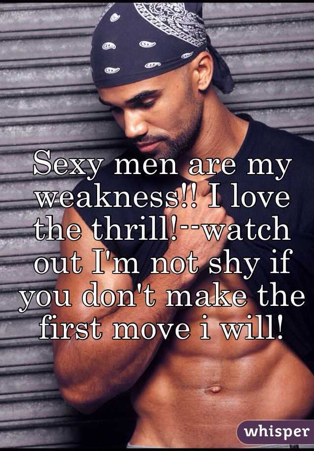 Sexy men are my weakness!! I love the thrill!--watch out I'm not shy if you don't make the first move i will!