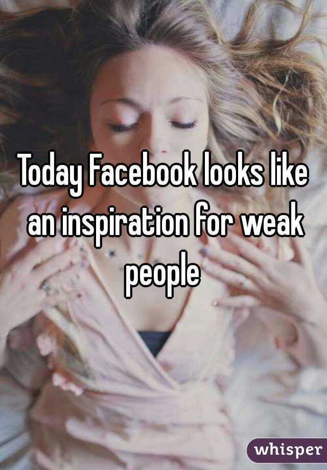 Today Facebook looks like an inspiration for weak people