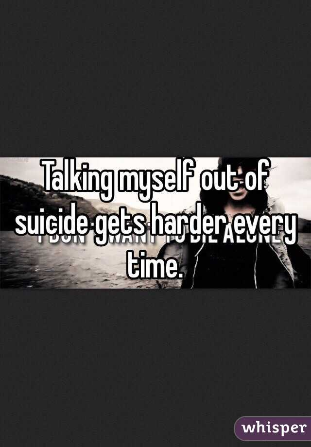 Talking myself out of suicide gets harder every time.