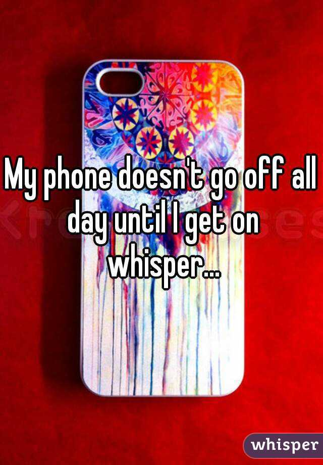 My phone doesn't go off all day until I get on whisper...