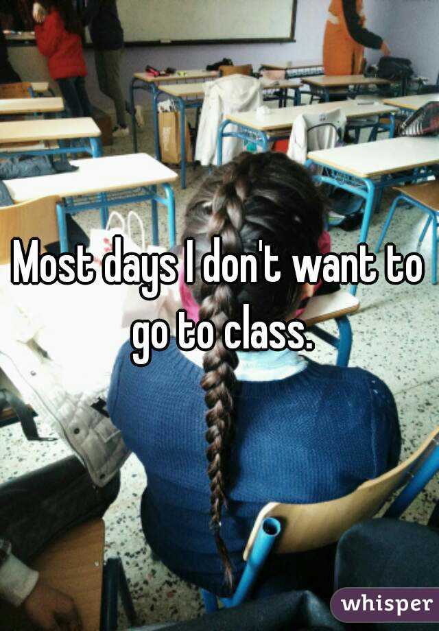 Most days I don't want to go to class.