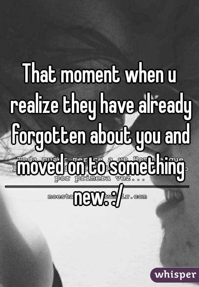 That moment when u realize they have already forgotten about you and moved on to something new. :/