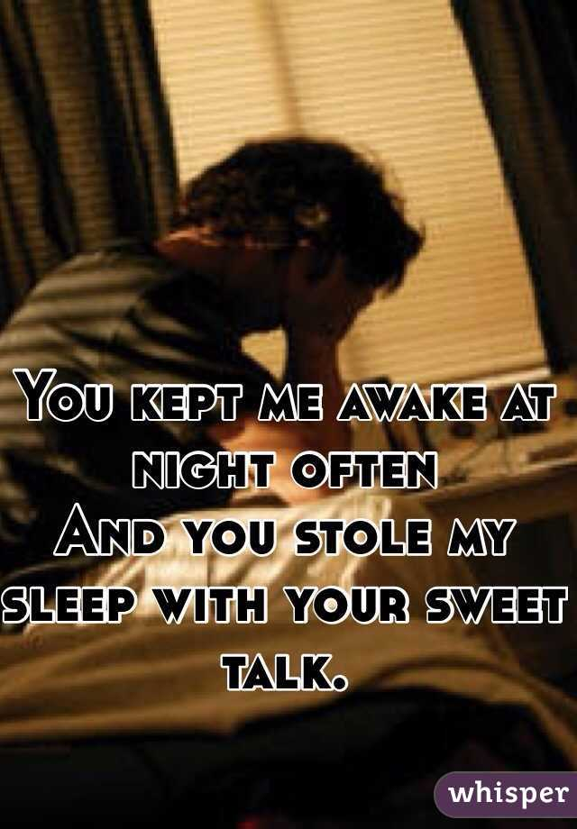 You kept me awake at night often  And you stole my sleep with your sweet talk.
