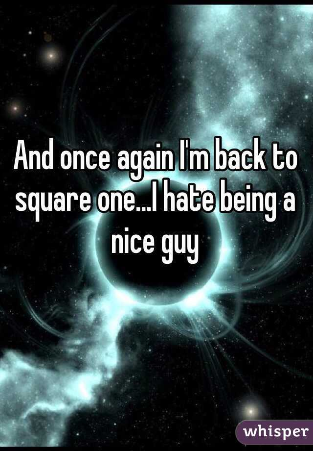 And once again I'm back to square one...I hate being a nice guy