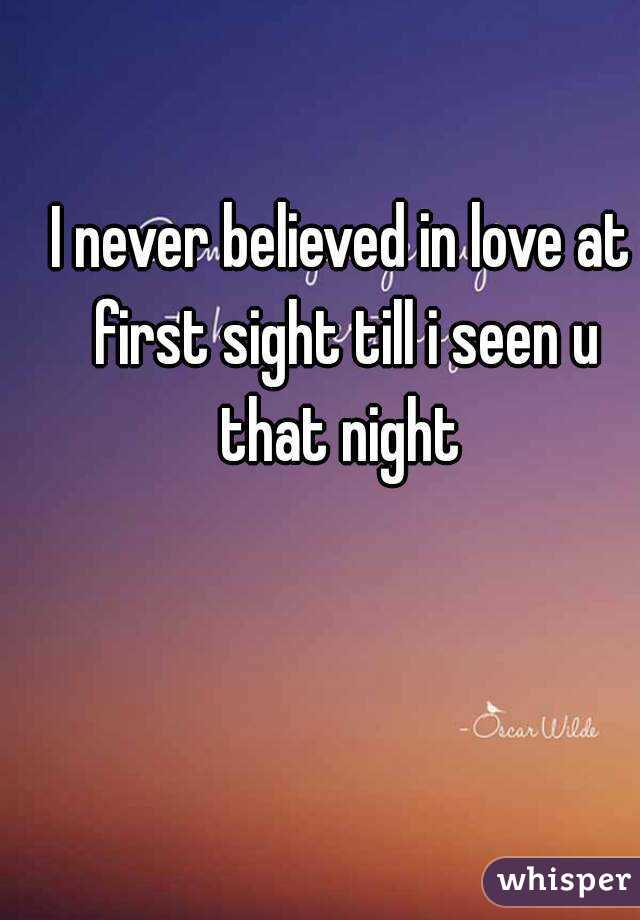 I never believed in love at first sight till i seen u that night