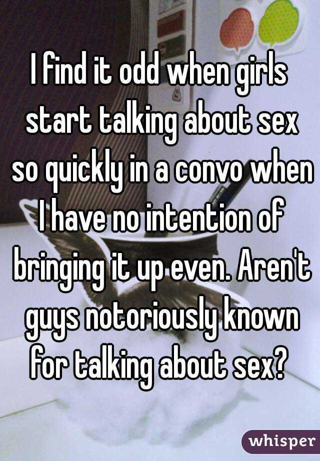I find it odd when girls start talking about sex so quickly in a convo when I have no intention of bringing it up even. Aren't guys notoriously known for talking about sex?