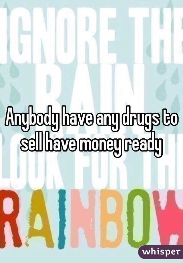 Anybody have any drugs to sell have money ready