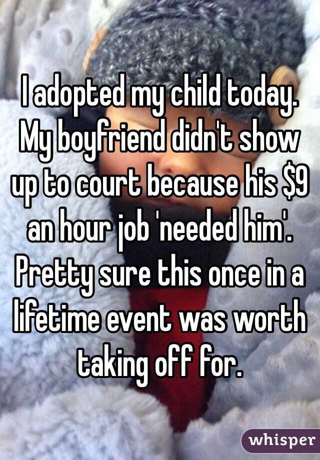 I adopted my child today. My boyfriend didn't show up to court because his $9 an hour job 'needed him'. Pretty sure this once in a lifetime event was worth taking off for.