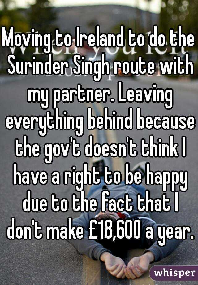 Moving to Ireland to do the Surinder Singh route with my partner. Leaving everything behind because the gov't doesn't think I have a right to be happy due to the fact that I don't make £18,600 a year.