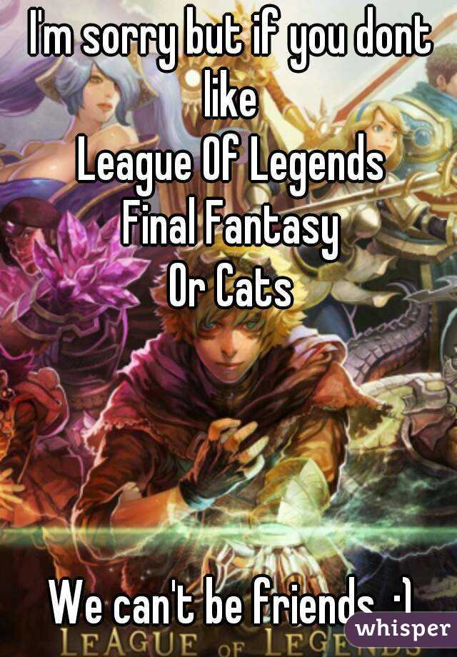 I'm sorry but if you dont like  League Of Legends Final Fantasy Or Cats     We can't be friends. :)
