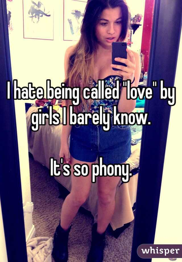 """I hate being called """"love"""" by girls I barely know.  It's so phony."""