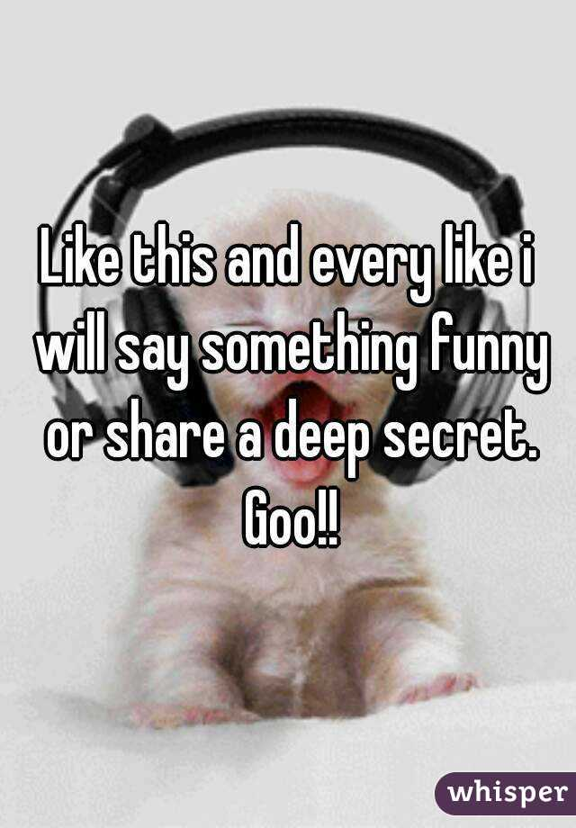 Like this and every like i will say something funny or share a deep secret. Goo!!
