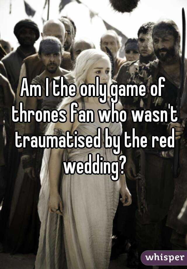 Am I the only game of thrones fan who wasn't traumatised by the red wedding?
