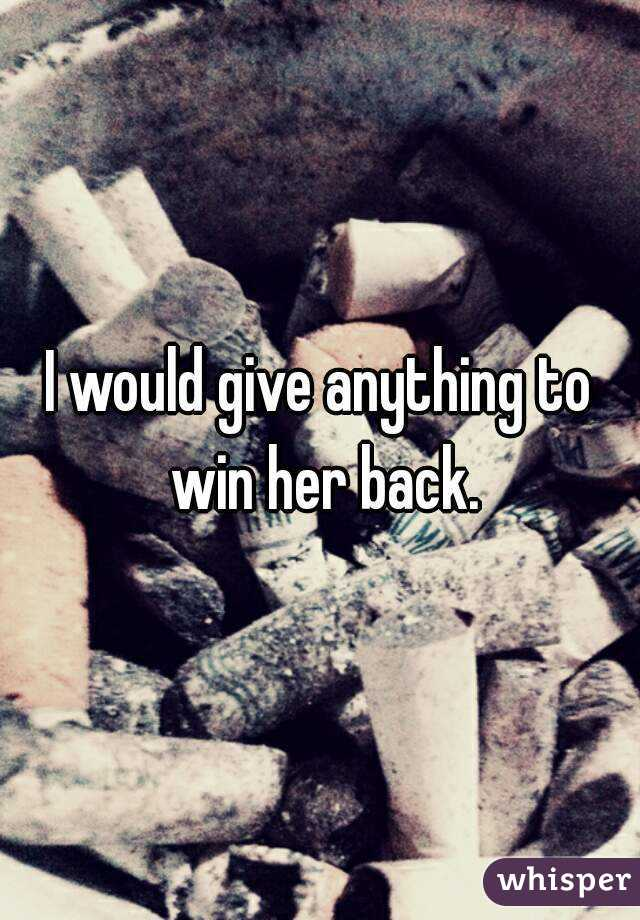 I would give anything to win her back.