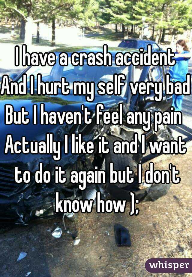 I have a crash accident And I hurt my self very bad But I haven't feel any pain  Actually I like it and I want to do it again but I don't know how );
