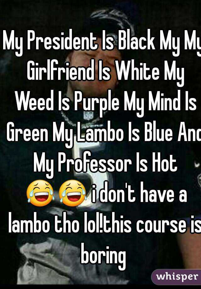 My President Is Black My My Girlfriend Is White My Weed Is Purple My Mind Is Green My Lambo Is Blue And My Professor Is Hot 😂😂 i don't have a lambo tho lol!this course is boring