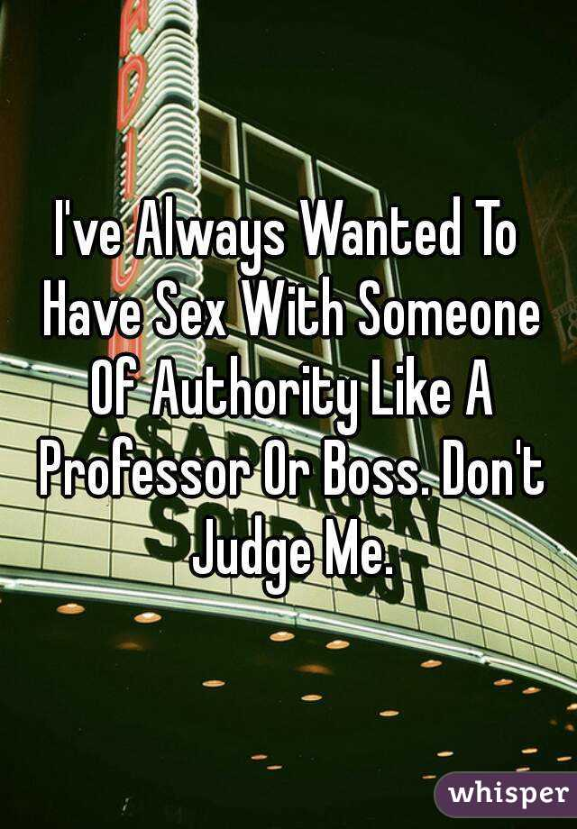 I've Always Wanted To Have Sex With Someone Of Authority Like A Professor Or Boss. Don't Judge Me.