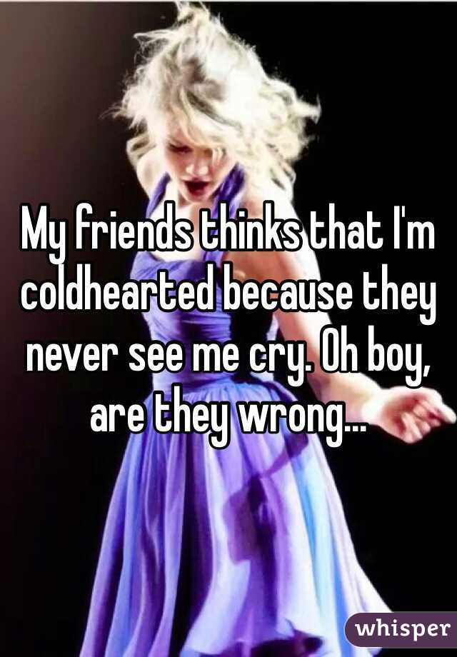 My friends thinks that I'm coldhearted because they never see me cry. Oh boy, are they wrong...