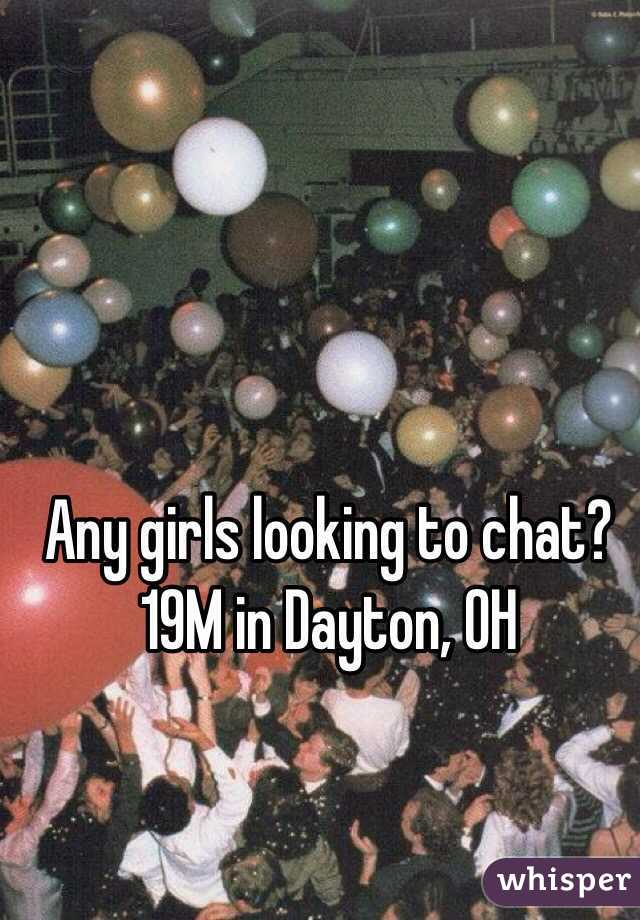Any girls looking to chat? 19M in Dayton, OH