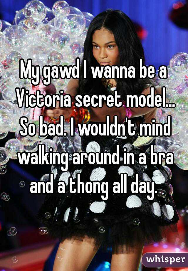 My gawd I wanna be a Victoria secret model... So bad. I wouldn't mind walking around in a bra and a thong all day.