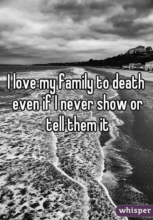 I love my family to death even if I never show or tell them it