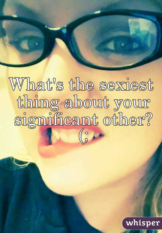 What's the sexiest thing about your significant other? (;