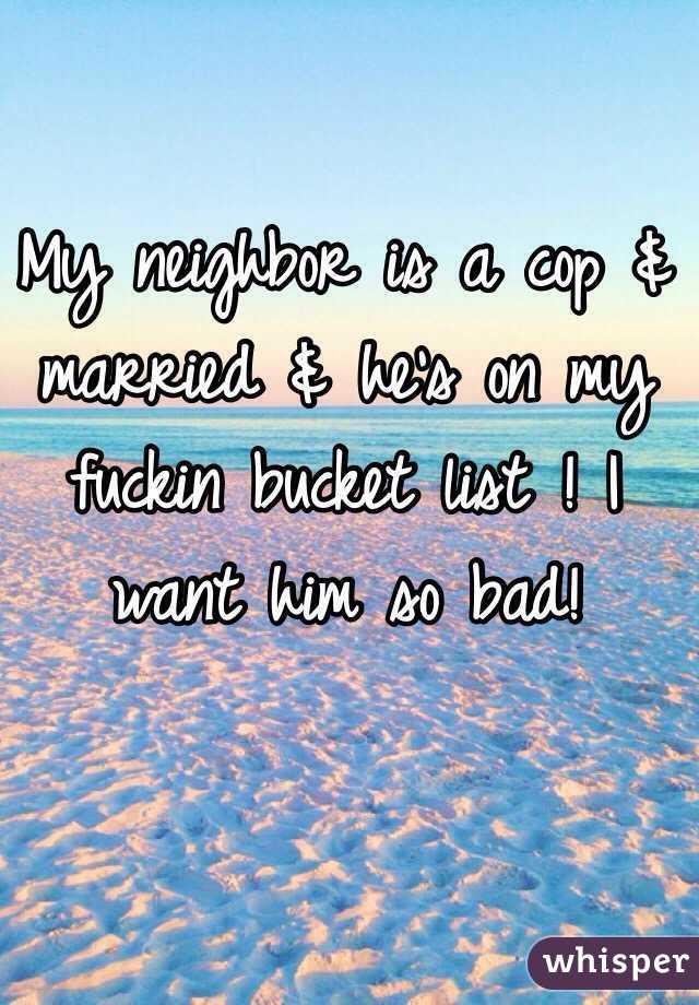 My neighbor is a cop & married & he's on my fuckin bucket list ! I want him so bad!
