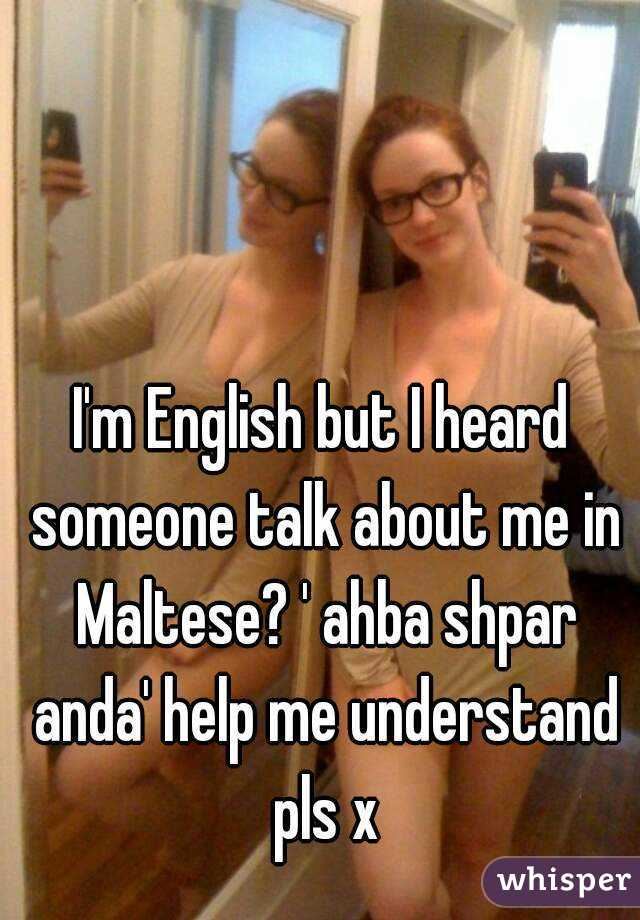 I'm English but I heard someone talk about me in Maltese? ' ahba shpar anda' help me understand pls x