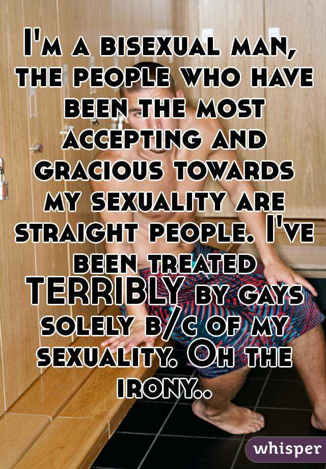 I'm a bisexual man, the people who have been the most accepting and gracious towards my sexuality are straight people. I've been treated TERRIBLY by gays solely b/c of my sexuality. Oh the irony..