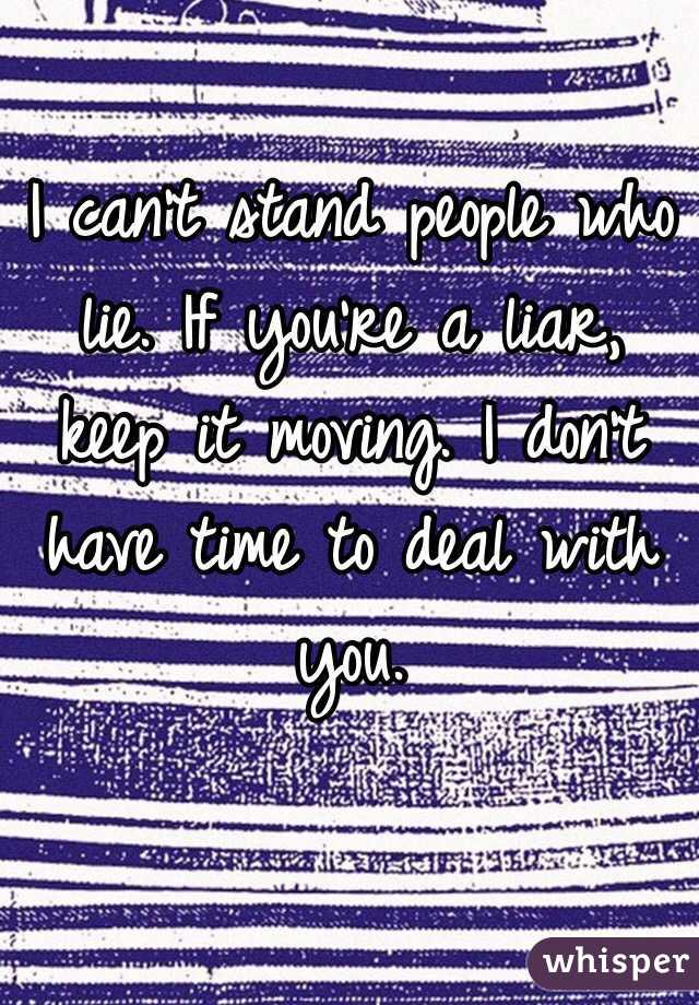I can't stand people who lie. If you're a liar, keep it moving. I don't have time to deal with you.