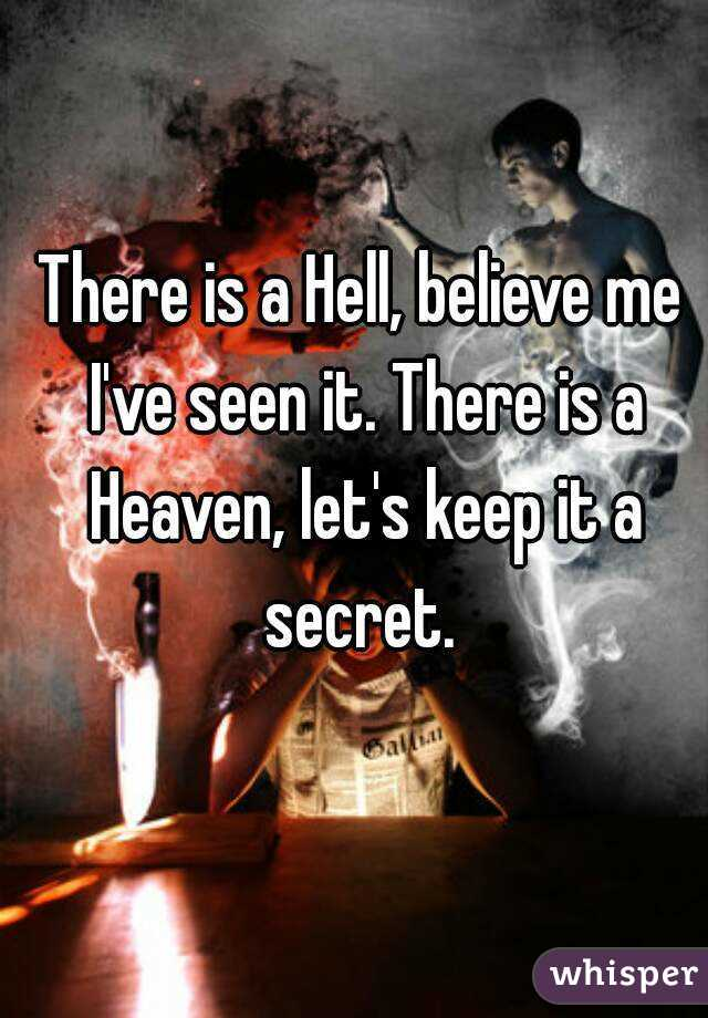 There is a Hell, believe me I've seen it. There is a Heaven, let's keep it a secret.