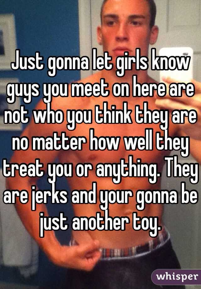Just gonna let girls know guys you meet on here are not who you think they are no matter how well they treat you or anything. They are jerks and your gonna be just another toy.