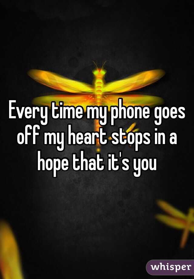 Every time my phone goes off my heart stops in a hope that it's you