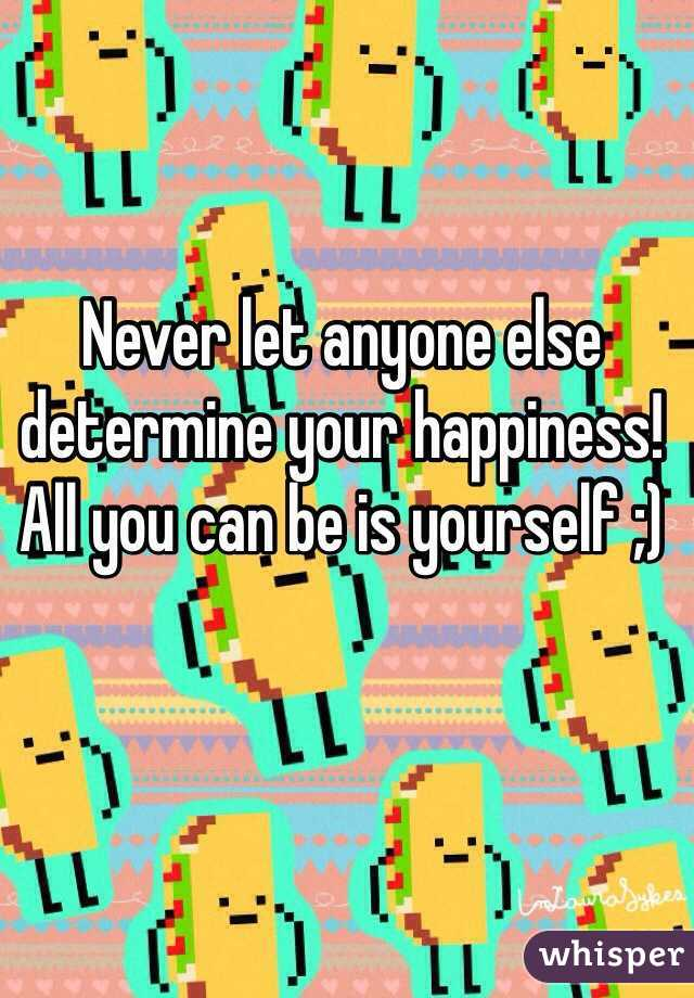 Never let anyone else determine your happiness! All you can be is yourself ;)