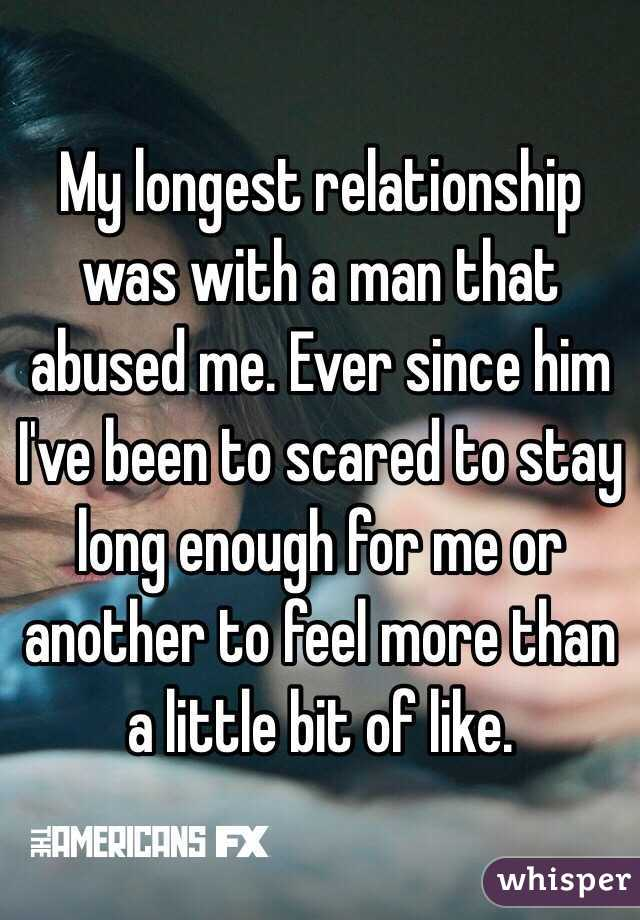 My longest relationship was with a man that abused me. Ever since him I've been to scared to stay long enough for me or another to feel more than a little bit of like.