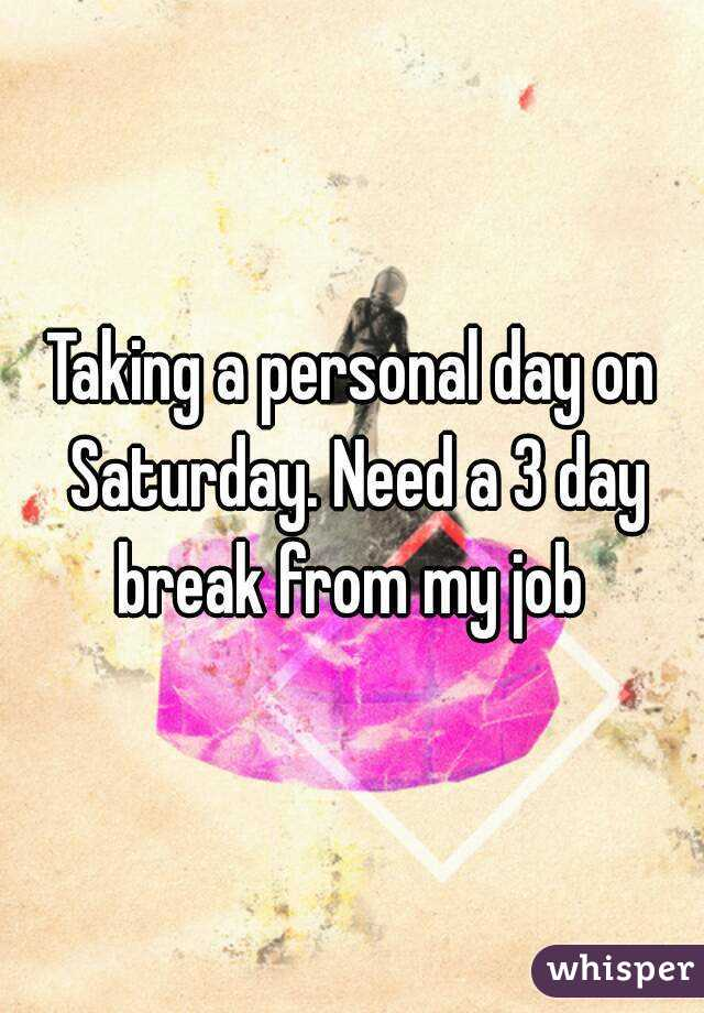 Taking a personal day on Saturday. Need a 3 day break from my job
