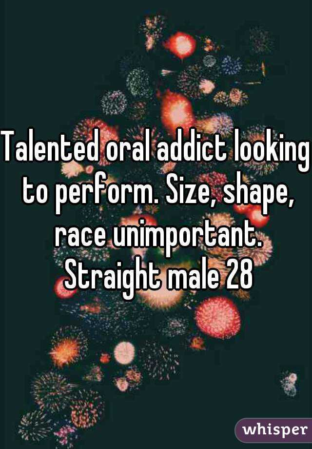 Talented oral addict looking to perform. Size, shape, race unimportant. Straight male 28