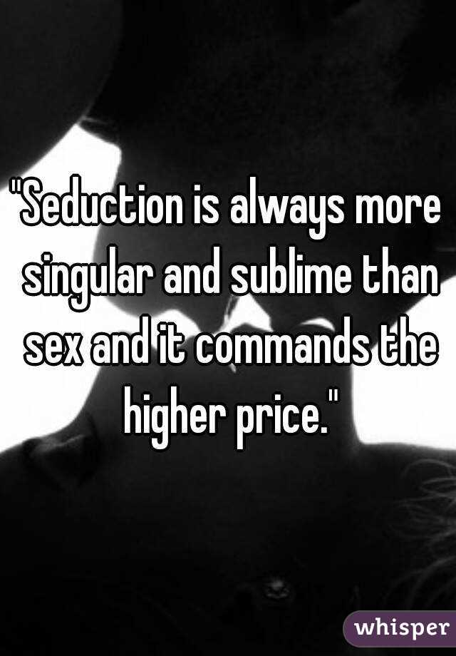 """Seduction is always more singular and sublime than sex and it commands the higher price."""